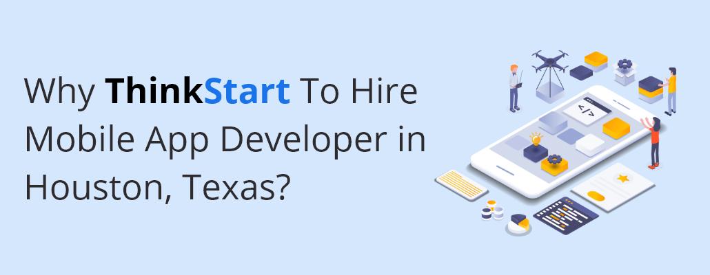Why ThinkStart To Hire Mobile App Developer in Houston Texas